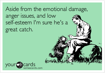 Aside from the emotional damage, anger issues, and low  self-esteem I'm sure he's a great catch.