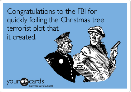 Congratulations to the FBI for quickly foiling the Christmas tree terrorist plot that it created.