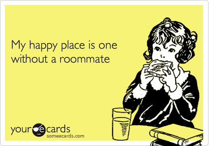 My happy place is one without a roommate
