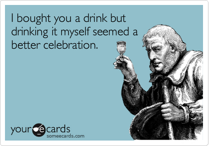 I bought you a drink but drinking it myself seemed a better celebration.