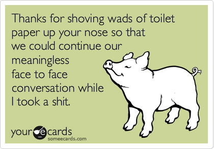 Thanks for shoving wads of toilet paper up your nose so that we could continue our meaningless face to face conversation while  I took a shit.