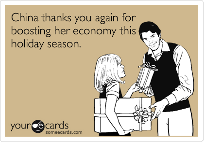 China thanks you again for boosting her economy this holiday season.