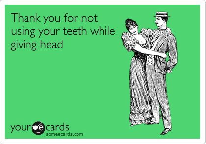 Thank you for not using your teeth while giving head