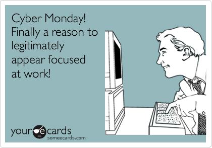 Cyber Monday! Finally a reason to legitimately appear focused at work!