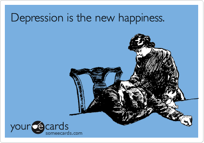 Depression is the new happiness.