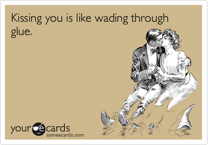 Kissing you is like wading through glue.