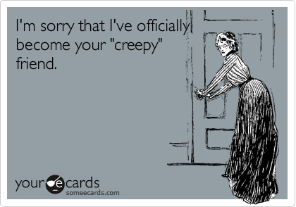 "I'm sorry that I've officially become your ""creepy"" friend."