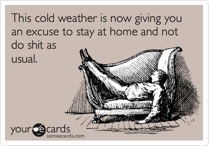 This cold weather is now giving you an excuse to stay at home and not do shit as usual.