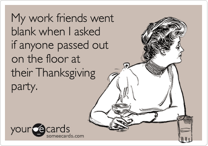 My work friends went  blank when I asked if anyone passed out  on the floor at their Thanksgiving party.