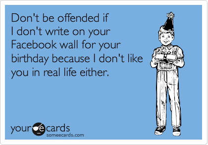 Don't be offended if I don't write on your  Facebook wall for your birthday because I don't like you in real life either.