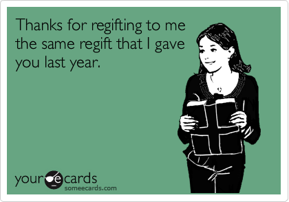 Thanks for regifting to me the same regift that I gave you last year.