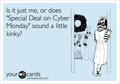 """Is it just me, or does """"Special Deal on Cyber Monday"""" sound a little kinky?"""