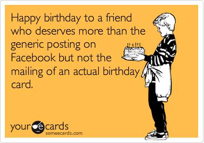 Happy birthday to a friend who deserves more than the generic posting on Facebook but not the mailing of an actual birthday card.