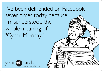 """I've been defriended on Facebook seven times today because I misunderstood the whole meaning of """"Cyber Monday."""""""