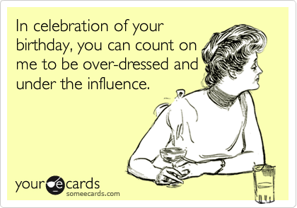 In celebration of your birthday, you can count on me to be over-dressed and under the influence.