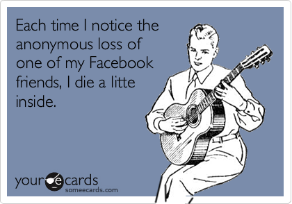 Each time I notice the anonymous loss of one of my Facebook friends, I die a litte inside.