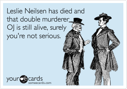 Leslie Neilsen has died and that double murderer OJ is still alive, surely you're not serious.