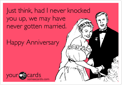 Just think, had I never knocked you up, we may have never gotten married.  Happy Anniversary