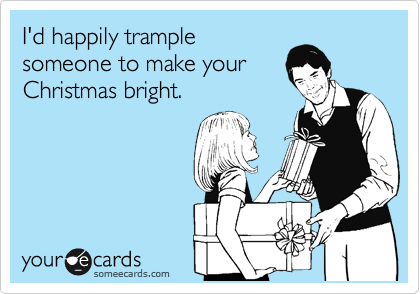 I'd happily trample someone to make your Christmas bright.
