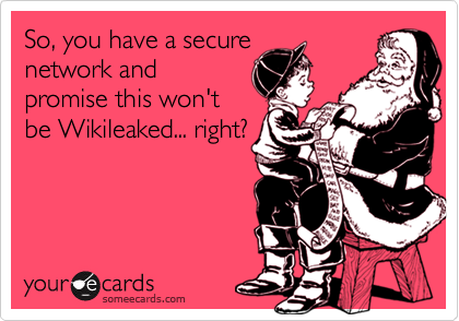 So, you have a secure network and promise this won't be Wikileaked... right?