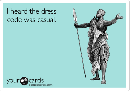 I heard the dress code was casual.