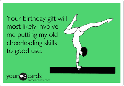 Your birthday gift will most likely involve me putting my old cheerleading skills to good use.