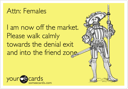 Attn: Females  I am now off the market. Please walk calmly towards the denial exit and into the friend zone.