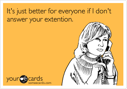 It's just better for everyone if I don't answer your extention.
