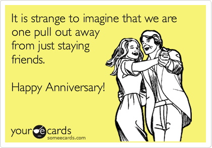 It is strange to imagine that we are one pull out away from just staying friends.  Happy Anniversary!