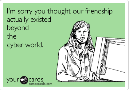 I'm sorry you thought our friendship actually existed beyond the cyber world.