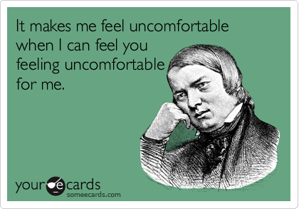 It makes me feel uncomfortable when I can feel you feeling uncomfortable for me.