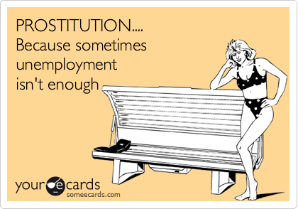 PROSTITUTION.... Because sometimes unemployment isn't enough