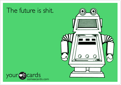 The future is shit.