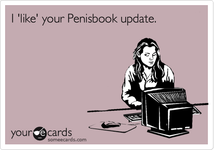I 'like' your Penisbook update.