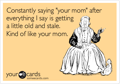 "Constantly saying ""your mom"" after everything I say is getting a little old and stale.  Kind of like your mom."