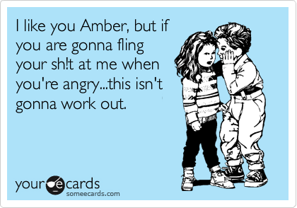 I like you Amber, but if you are gonna fling your sh!t at me when you're angry...this isn't gonna work out.
