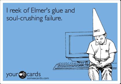 I reek of Elmer's glue and soul-crushing failure.