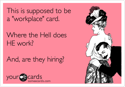 "This is supposed to be a ""workplace"" card.   Where the Hell does HE work?   And, are they hiring?"