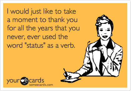 "I would just like to take a moment to thank you  for all the years that you never, ever used the word ""status"" as a verb."