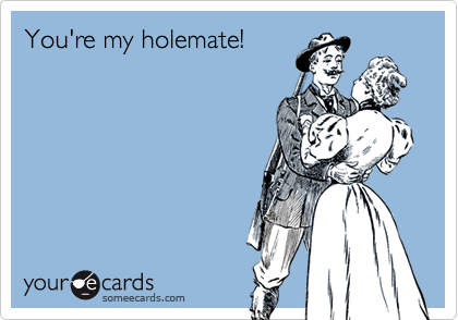You're my holemate!