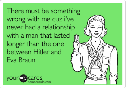 There must be something wrong with me cuz i've never had a relationship with a man that lasted longer than the one  between Hitler and Eva Braun