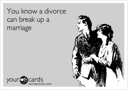 You know a divorce can break up a marriage