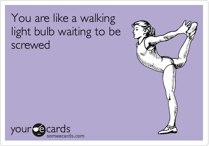 You are like a walking light bulb waiting to be screwed