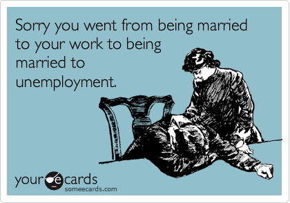 Sorry you went from being married to your work to being married to unemployment.