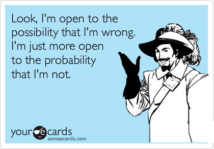 Look, I'm open to the possibility that I'm wrong.  I'm just more open to the probability that I'm not.