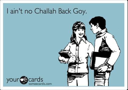 I ain't no Challah Back Goy.
