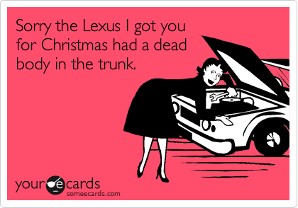 Sorry the Lexus I got you  for Christmas had a dead  body in the trunk.