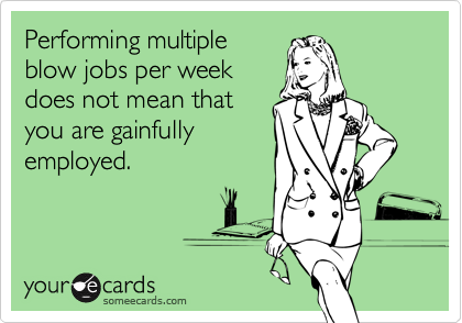 Performing multiple blow jobs per week does not mean that you are gainfully employed.
