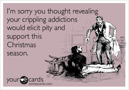 I'm sorry you thought revealing your crippling addictions would elicit pity and support this  Christmas season.