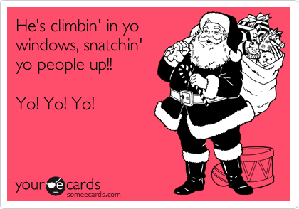 He's climbin' in yo windows, snatchin' yo people up!!  Yo! Yo! Yo!